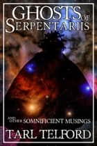 Ghosts of Serpentariis and Other Somnificient Musings ebook by Tarl Telford