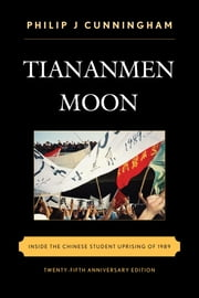 Tiananmen Moon - Inside the Chinese Student Uprising of 1989 ebook by Philip J Cunningham