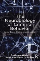 The Neurobiology of Criminal Behavior ebook by Anthony Walsh,Jonathan D. Bolen