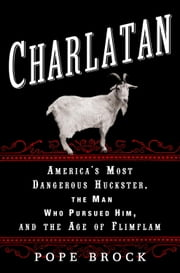 Charlatan - America's Most Dangerous Huckster, the Man Who Pursued Him, and the Age ofFlimflam ebook by Pope Brock
