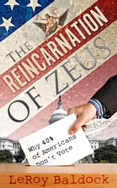 The Reincarnation of Zeus: Why 40% of Americans Don't Vote ebook by LeRoy Baldock