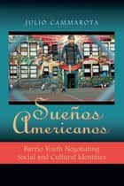 Sueños Americanos - Barrio Youth Negotiating Social and Cultural Identities ebook by Julio Cammarota