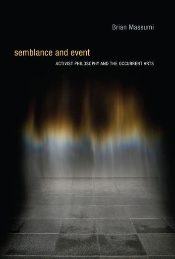 Semblance and Event: Activist Philosophy and the Occurrent Arts - Activist Philosophy and the Occurrent Arts ebook by Brian Massumi
