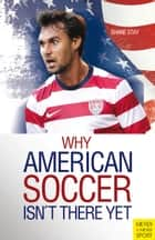 Why American Soccer Isn't There Yet ebook by Shane Stay