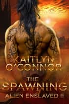 Alien Enslaved II: The Spawning ebook by Kaitlyn O'Connor