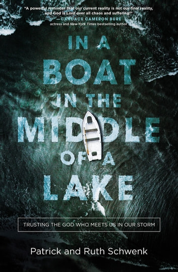 In a Boat in the Middle of a Lake - Trusting the God Who Meets Us in Our Storm ebook by Patrick and Ruth Schwenk