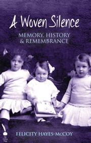 A Woven Silence: Memory, History & Remembrance ebook by Felicity Hayes-McCoy