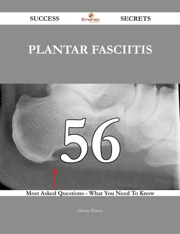 Plantar fasciitis 56 Success Secrets - 56 Most Asked Questions On Plantar fasciitis - What You Need To Know ebook by Donna Waters