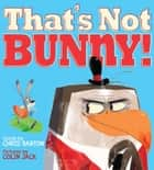 That's Not Bunny! eBook by Chris Barton, Colin Jack