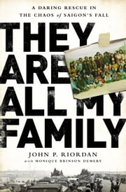 They Are All My Family - A Daring Rescue in the Chaos of Saigon's Fall ebook by John P. Riordan