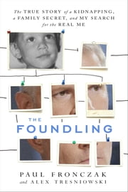 The Foundling - The True Story of a Kidnapping, a Family Secret, and My Search for the Real Me ebook by Alex Tresniowski,Paul Joseph Fronczak