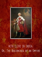 With Clive In India: Or, The Beginnings Of An Empire ebook by G. A. Henty
