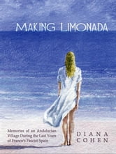 Making Limonada: Memories of an Andalucian Village During the Last Years of Franco's Fascist Spain ebook by Cohen, Diana
