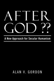 After God ?? - A New Approach for Secular Humanism ebook by Alan V. Gordon