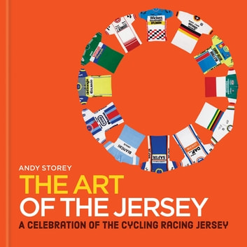 The Art of the Jersey - A Celebration of the Cycling Racing Jersey ebook by Andy Storey