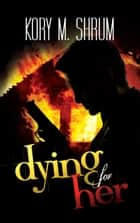 Dying for Her: A Companion Novel ebook by Kory M. Shrum