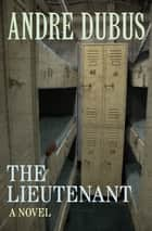 The Lieutenant - A Novel ebook by Andre Dubus