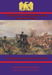 The Political and Military History of the Campaign of Waterloo [Illustrated Edition] ebook by General Baron Antoine Henri de Jomini,Captain S. V. Benet