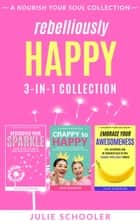 Rebelliously Happy 3-in-1 Collection - Rediscover Your Sparkle, Crappy to Happy, Embrace Your Awesomeness ebook by Julie Schooler