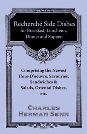Recherché Side Dishes for Breakfast, Luncheon, Dinner and Supper - Comprising the Newest Hors-D'oeuvre, Savouries, Sandwiches & Salads, Oriental Dishes, etc. ebook by Herman Senn Charles