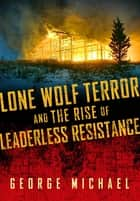 Lone Wolf Terror and the Rise of Leaderless Resistance ebook by George Michael