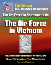 21st Century U.S. Military Documents: The Air Force in Southeast Asia: The Air Force in Vietnam - The Administration Emphasizes Air Power, 1969 - Nixon, Vietnamization, VNAF Modernization ebook by Progressive Management