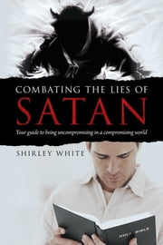 Combating the Lies of Satan - Your guide to being uncompromising in a compromising world ebook by Shirley White