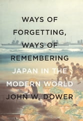 Ways of Forgetting, Ways of Remembering - Japan in the Modern World ebook by John W. Dower