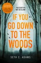 If You Go Down to the Woods: A powerful and gripping debut thriller which will send you on an emotional rollercoaster! ebook by Seth C. Adams