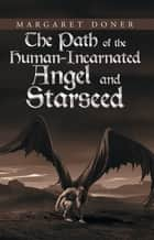 The Path of the Human-Incarnated Angel and Starseed ebook by Margaret Doner