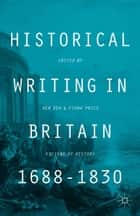 Historical Writing in Britain, 1688-1830 ebook by B. Dew,F. Price