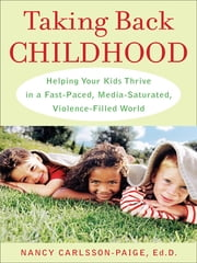 Taking Back Childhood - A Proven Roadmap for Raising Confident, Creative, Compassionate Kids ebook by Nancy Carlsson-Paige