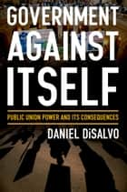 Government against Itself - Public Union Power and Its Consequences ebook by Daniel DiSalvo