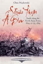 Strike Them a Blow - Battle along the North Anna River, May 21-25, 1864 ebook by Chris Mackowski