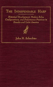 The Indispensable Harp - Historical Development, Modern Roles, Configurations, and Performance Practices in Ecuador and Latin America ebook by John M. Schechter