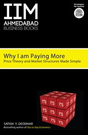 Why I Am Paying More - Price Theory and Market Structure Made Simple ebook by Satish Y Deodhar