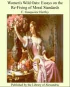 Women's Wild Oats: Essays on the Re-Fixing of Moral Standards ebook by C. Gasquoine Hartley