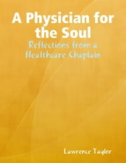 A Physician for the Soul: Reflections from a Healthcare Chaplain ebook by Lawrence R (Larry) Taylor, M.Div., Ph.D., BCCi