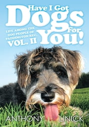 Have I Got Dogs For You! - Life Among The Dog People of Paddington Rec, Vol. II ebook by Anthony Linick