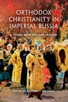 Orthodox Christianity in Imperial Russia - A Source Book on Lived Religion ebook by HEATHER COLEMAN
