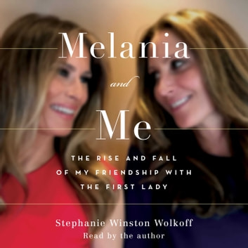 Melania and Me - The Rise and Fall of My Friendship with the First Lady audiobook by Stephanie Winston Wolkoff