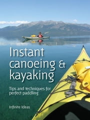 Instant canoeing & kayaking: Tips and techniques for perfect paddling ebook by Ideas, Infinite