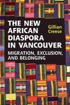 The New African Diaspora in Vancouver - Migration, Exclusion and Belonging ebook by Gillian Creese