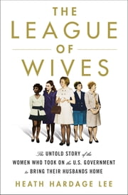 The League of Wives - The Untold Story of the Women Who Took on the U.S. Government to Bring Their Husbands Home ebook by Heath Hardage Lee