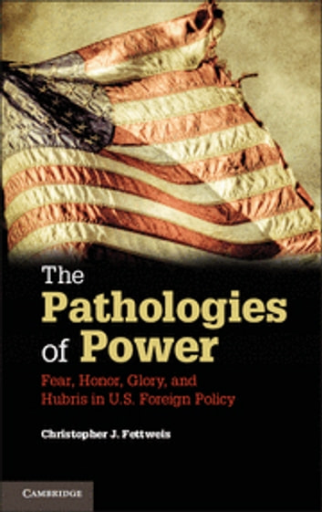 The Pathologies of Power - Fear, Honor, Glory, and Hubris in U.S. Foreign Policy ebook by Christopher J. Fettweis
