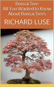 Bonsai Tree: All You Wanted to Know About Bonsai Trees ebook by Richard Luse