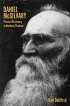 Daniel McGilvary: Pioneer Missionary to Northern Thailand ebook by Karl Dahlfred