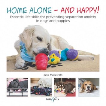 Home alone and happy! - Essential life skills for preventing separation anxiety in dogs and puppies ebook by Kate Mallatratt,Cheryl Murphy