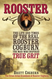Rooster - The Life and Times of the Real Rooster Cogburn, the Man Who Inspired True Grit ebook by Brett Cogburn