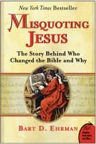 Misquoting Jesus - The Story Behind Who Changed the Bible and Why ebook by Bart Ehrman
